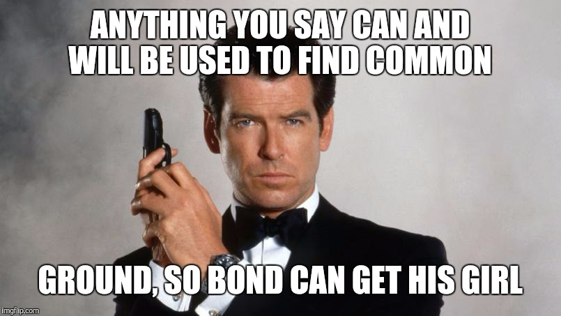 Memes | ANYTHING YOU SAY CAN AND WILL BE USED TO FIND COMMON GROUND, SO BOND CAN GET HIS GIRL | image tagged in memes | made w/ Imgflip meme maker