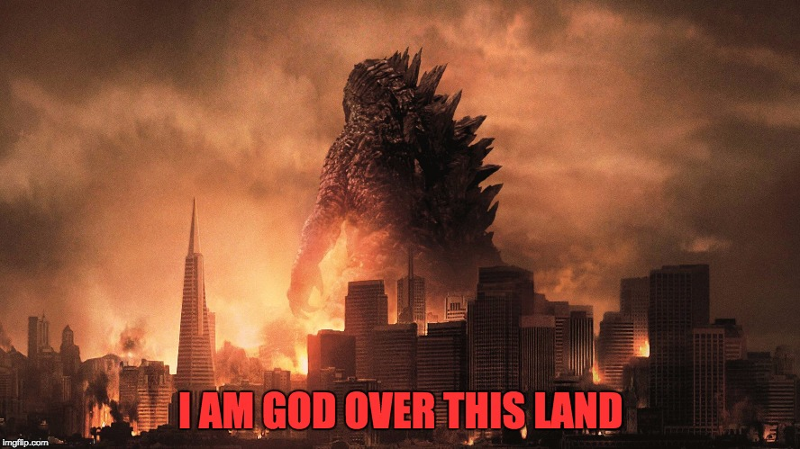 I AM GOD OVER THIS LAND | image tagged in godzilla | made w/ Imgflip meme maker
