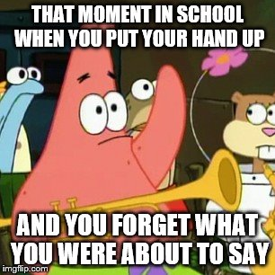 that moment | THAT MOMENT IN SCHOOL WHEN YOU PUT YOUR HAND UP AND YOU FORGET WHAT YOU WERE ABOUT TO SAY | image tagged in memes,no patrick | made w/ Imgflip meme maker
