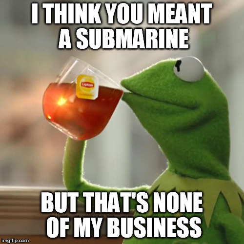 But Thats None Of My Business Meme | I THINK YOU MEANT A SUBMARINE BUT THAT'S NONE OF MY BUSINESS | image tagged in memes,but thats none of my business,kermit the frog | made w/ Imgflip meme maker