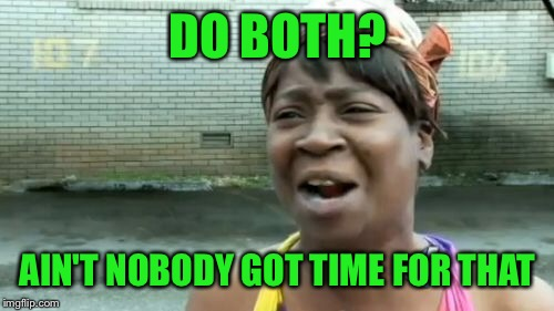 Aint Nobody Got Time For That Meme | DO BOTH? AIN'T NOBODY GOT TIME FOR THAT | image tagged in memes,aint nobody got time for that | made w/ Imgflip meme maker