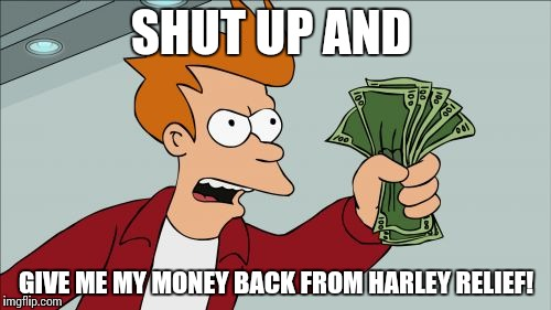 Shut Up And Take My Money Fry Meme | SHUT UP AND GIVE ME MY MONEY BACK FROM HARLEY RELIEF! | image tagged in memes,shut up and take my money fry | made w/ Imgflip meme maker