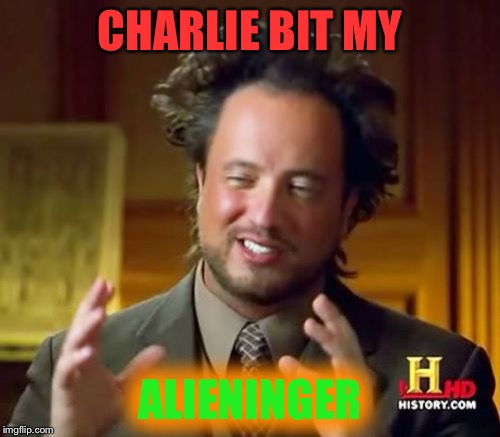 Ancient Aliens Meme | CHARLIE BIT MY ALIENINGER | image tagged in memes,ancient aliens | made w/ Imgflip meme maker