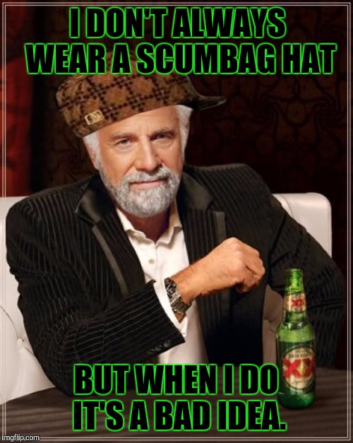The Most Interesting Man In The World Meme | I DON'T ALWAYS WEAR A SCUMBAG HAT BUT WHEN I DO IT'S A BAD IDEA. | image tagged in memes,the most interesting man in the world,scumbag | made w/ Imgflip meme maker