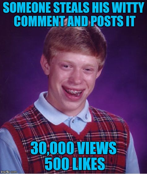 Bad Luck Brian Meme | SOMEONE STEALS HIS WITTY COMMENT AND POSTS IT 30,000 VIEWS 500 LIKES | image tagged in memes,bad luck brian | made w/ Imgflip meme maker