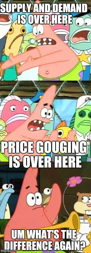 SUPPLY AND DEMAND IS OVER HERE UM WHAT'S THE DIFFERENCE AGAIN? PRICE GOUGING IS OVER HERE | made w/ Imgflip meme maker