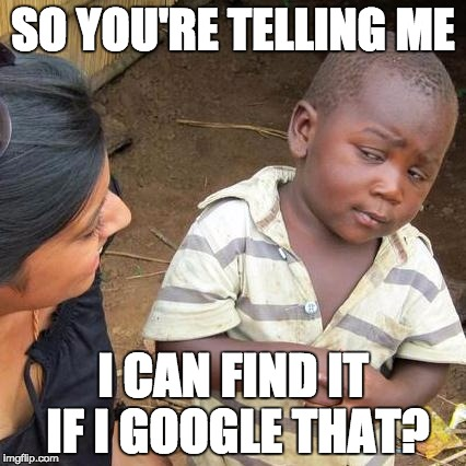 Third World Skeptical Kid Meme | SO YOU'RE TELLING ME I CAN FIND IT IF I GOOGLE THAT? | image tagged in memes,third world skeptical kid | made w/ Imgflip meme maker