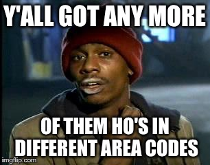 Y'all Got Any More Of That Meme | Y'ALL GOT ANY MORE OF THEM HO'S IN DIFFERENT AREA CODES | image tagged in memes,yall got any more of | made w/ Imgflip meme maker