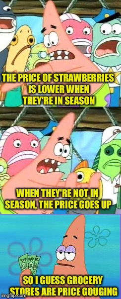 THE PRICE OF STRAWBERRIES IS LOWER WHEN THEY'RE IN SEASON SO I GUESS GROCERY STORES ARE PRICE GOUGING WHEN THEY'RE NOT IN SEASON, THE PRICE  | made w/ Imgflip meme maker