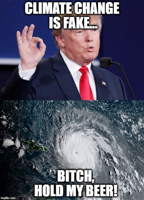 Climate Change Is Fake... Bitch, Hold My Beer! | CLIMATE CHANGE IS FAKE... B**CH,    HOLD MY BEER! | image tagged in donald trump,hurricane irma,climate change,hold my beer | made w/ Imgflip meme maker