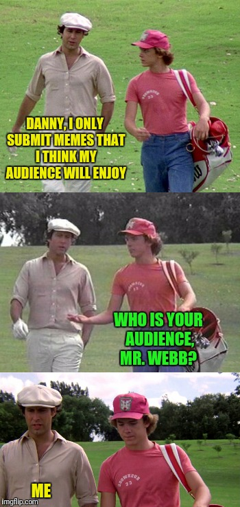 If you are happy with your meme it is a good meme...regardless of upvotes! | DANNY, I ONLY SUBMIT MEMES THAT I THINK MY AUDIENCE WILL ENJOY ME WHO IS YOUR AUDIENCE, MR. WEBB? | image tagged in caddyshack,submissions | made w/ Imgflip meme maker