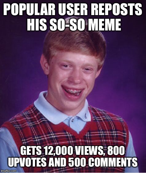 Bad Luck Brian Meme | POPULAR USER REPOSTS HIS SO-SO MEME GETS 12,000 VIEWS, 800 UPVOTES AND 500 COMMENTS | image tagged in memes,bad luck brian | made w/ Imgflip meme maker