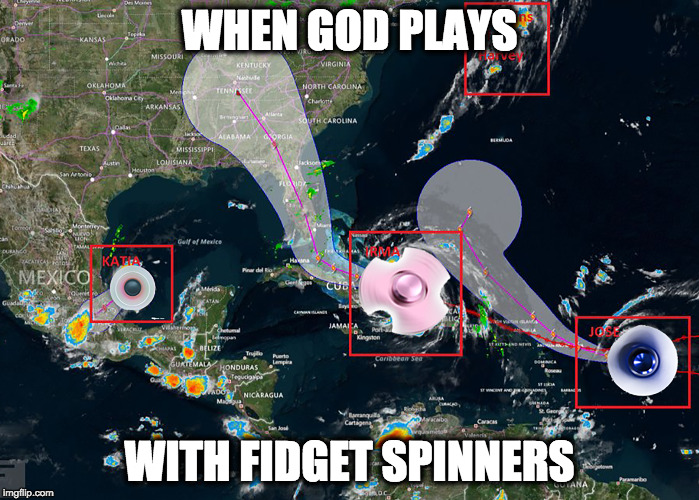 God's Fidget Spinners | WHEN GOD PLAYS WITH FIDGET SPINNERS | image tagged in fidget,hurricane,god | made w/ Imgflip meme maker