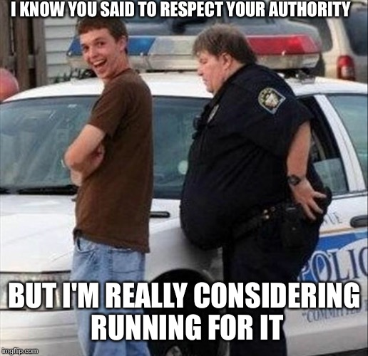 I KNOW YOU SAID TO RESPECT YOUR AUTHORITY BUT I'M REALLY CONSIDERING RUNNING FOR IT | made w/ Imgflip meme maker