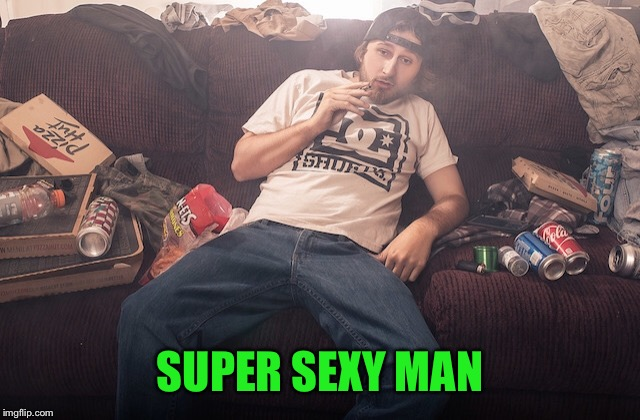 Stoner on couch | SUPER SEXY MAN | image tagged in stoner on couch | made w/ Imgflip meme maker