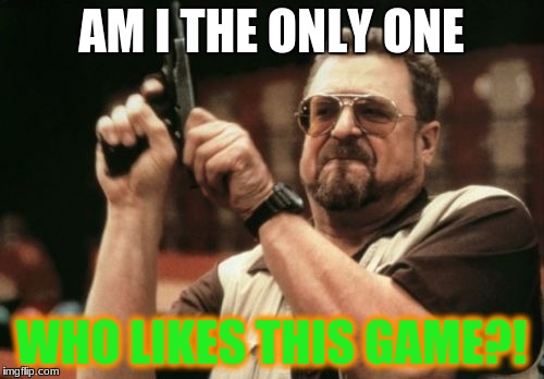 Am I The Only One Around Here Meme | AM I THE ONLY ONE WHO LIKES THIS GAME?! | image tagged in memes,am i the only one around here | made w/ Imgflip meme maker