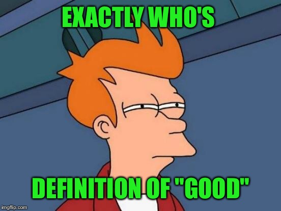 "Futurama Fry Meme | EXACTLY WHO'S DEFINITION OF ""GOOD"" 