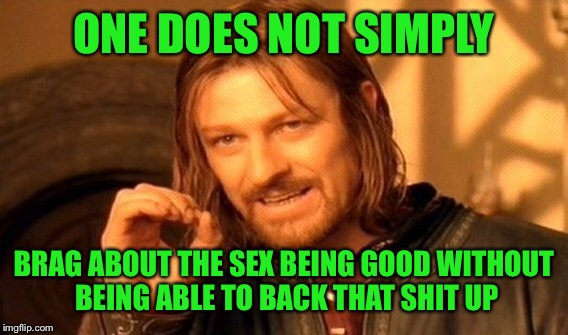One Does Not Simply Meme | ONE DOES NOT SIMPLY BRAG ABOUT THE SEX BEING GOOD WITHOUT BEING ABLE TO BACK THAT SHIT UP | image tagged in memes,one does not simply | made w/ Imgflip meme maker