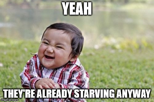 Evil Toddler Meme | YEAH THEY'RE ALREADY STARVING ANYWAY | image tagged in memes,evil toddler | made w/ Imgflip meme maker