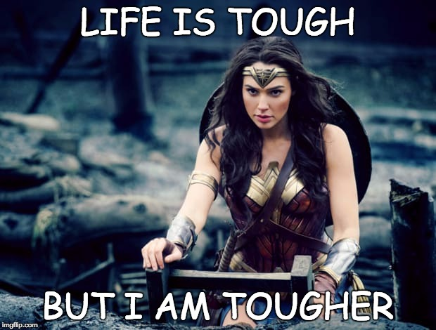 Life is Tough | LIFE IS TOUGH BUT I AM TOUGHER | image tagged in tough,wonder woman,i am tougher,life is tough | made w/ Imgflip meme maker
