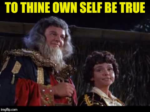 TO THINE OWN SELF BE TRUE | made w/ Imgflip meme maker