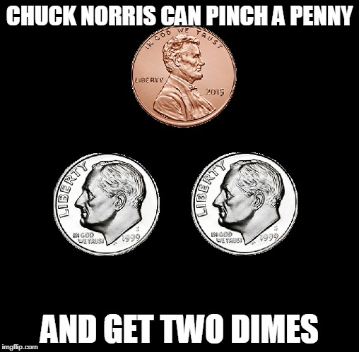 Chuck Norris penny pincher | CHUCK NORRIS CAN PINCH A PENNY AND GET TWO DIMES | image tagged in memes,chuck norris,penny | made w/ Imgflip meme maker