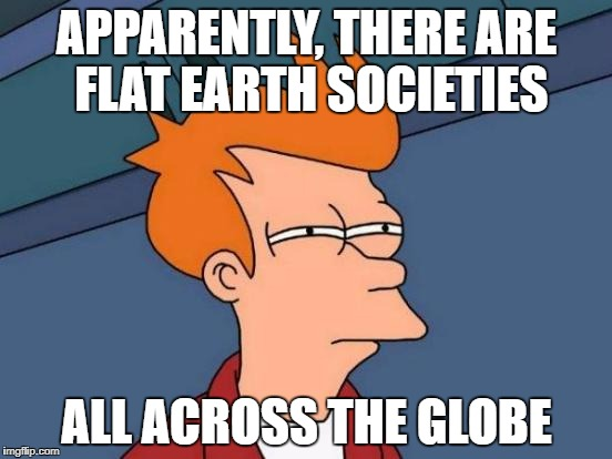 Futurama Fry Meme | APPARENTLY, THERE ARE FLAT EARTH SOCIETIES ALL ACROSS THE GLOBE | image tagged in memes,futurama fry | made w/ Imgflip meme maker