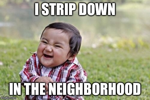 Evil Toddler Meme | I STRIP DOWN IN THE NEIGHBORHOOD | image tagged in memes,evil toddler | made w/ Imgflip meme maker