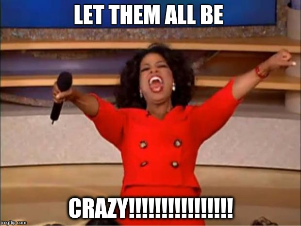 Oprah You Get A Meme | LET THEM ALL BE CRAZY!!!!!!!!!!!!!!!! | image tagged in memes,oprah you get a | made w/ Imgflip meme maker