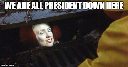hillary pennywise | WE ARE ALL PRESIDENT DOWN HERE | image tagged in memes,stephen king,it,pennywise,pennywise in sewer,hillary clinton | made w/ Imgflip meme maker