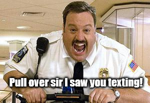 Pull over sir I saw you texting! | image tagged in mall cop | made w/ Imgflip meme maker