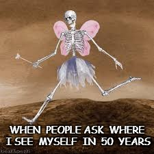 Still Crazy After All These Years | WHEN  PEOPLE ASK  WHERE I SEE  MYSELF  IN  50  YEARS | image tagged in skeleton fairy,future,i love it when a plan comes together,skeleton,fairy | made w/ Imgflip meme maker