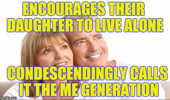 ENCOURAGES THEIR DAUGHTER TO LIVE ALONE CONDESCENDINGLY CALLS IT THE ME GENERATION | made w/ Imgflip meme maker