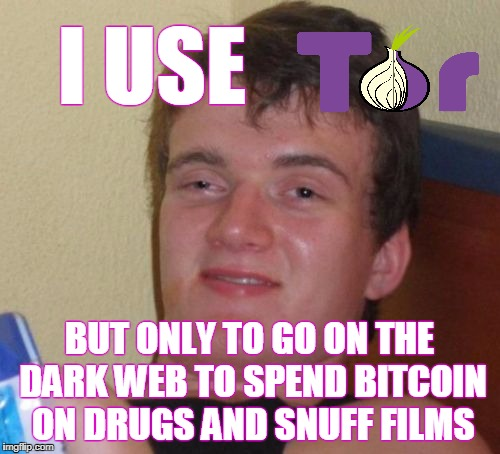 10 Guy Meme | I USE BUT ONLY TO GO ON THE DARK WEB TO SPEND BITCOIN ON DRUGS AND SNUFF FILMS | image tagged in memes,10 guy | made w/ Imgflip meme maker