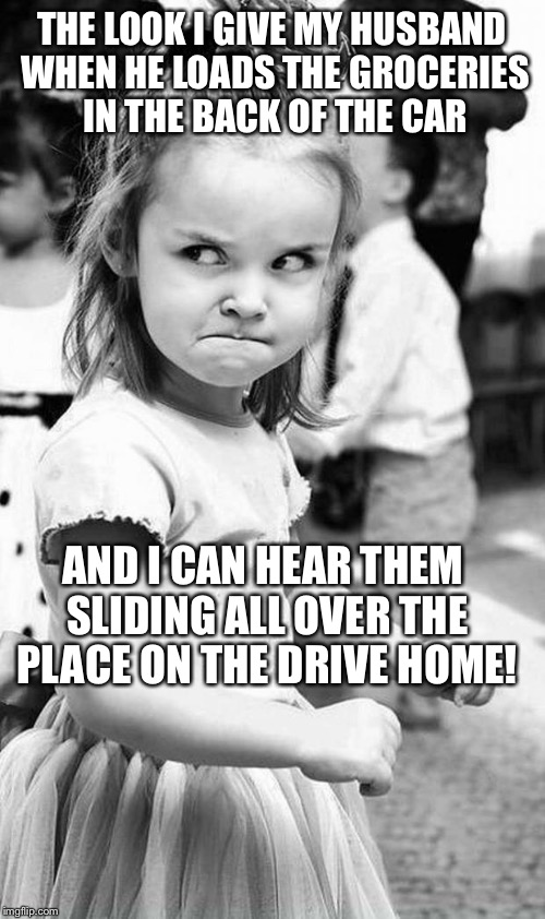 cute angry girl | THE LOOK I GIVE MY HUSBAND WHEN HE LOADS THE GROCERIES IN THE BACK OF THE CAR AND I CAN HEAR THEM SLIDING ALL OVER THE PLACE ON THE DRIVE HO | image tagged in cute angry girl | made w/ Imgflip meme maker