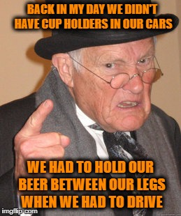 Back In My Day Meme | BACK IN MY DAY WE DIDN'T HAVE CUP HOLDERS IN OUR CARS WE HAD TO HOLD OUR BEER BETWEEN OUR LEGS WHEN WE HAD TO DRIVE | image tagged in memes,back in my day | made w/ Imgflip meme maker