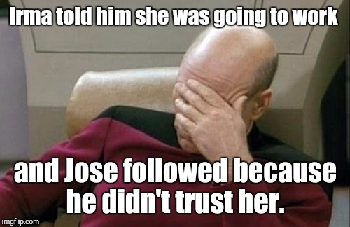 Captain Picard Facepalm Meme | Irma told him she was going to work and Jose followed because he didn't trust her. | image tagged in memes,captain picard facepalm | made w/ Imgflip meme maker