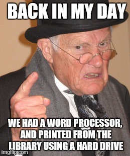 Back In My Day Meme | BACK IN MY DAY WE HAD A WORD PROCESSOR, AND PRINTED FROM THE LIBRARY USING A HARD DRIVE | image tagged in memes,back in my day | made w/ Imgflip meme maker