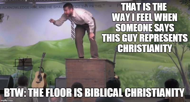 THAT IS THE WAY I FEEL WHEN SOMEONE SAYS THIS GUY REPRESENTS CHRISTIANITY BTW: THE FLOOR IS BIBLICAL CHRISTIANITY | made w/ Imgflip meme maker