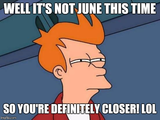 Futurama Fry Meme | WELL IT'S NOT JUNE THIS TIME SO YOU'RE DEFINITELY CLOSER! LOL | image tagged in memes,futurama fry | made w/ Imgflip meme maker