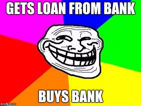 im considering this | GETS LOAN FROM BANK BUYS BANK | image tagged in memes,troll face colored | made w/ Imgflip meme maker