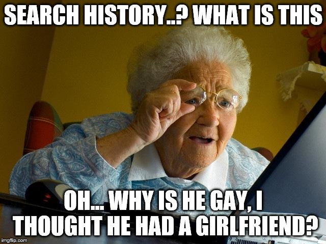 Grandma Finds The Internet Meme | SEARCH HISTORY..? WHAT IS THIS OH... WHY IS HE GAY, I THOUGHT HE HAD A GIRLFRIEND? | image tagged in memes,grandma finds the internet | made w/ Imgflip meme maker