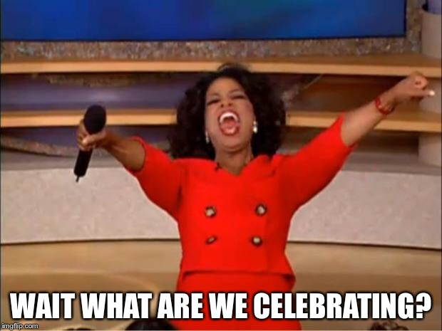 Oprah You Get A Meme | WAIT WHAT ARE WE CELEBRATING? | image tagged in memes,oprah you get a | made w/ Imgflip meme maker