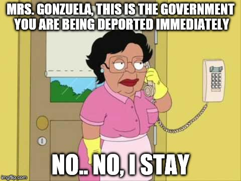Consuela | MRS. GONZUELA, THIS IS THE GOVERNMENT YOU ARE BEING DEPORTED IMMEDIATELY NO.. NO, I STAY | image tagged in memes,consuela | made w/ Imgflip meme maker