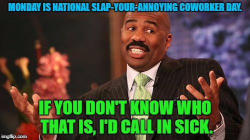 Steve Harvey Meme | MONDAY IS NATIONAL SLAP-YOUR-ANNOYING COWORKER DAY. IF YOU DON'T KNOW WHO THAT IS, I'D CALL IN SICK. | image tagged in memes,steve harvey | made w/ Imgflip meme maker