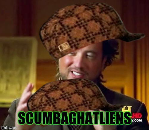 Ancient Aliens Meme | SCUMBAGHATLIENS | image tagged in memes,ancient aliens,scumbag | made w/ Imgflip meme maker