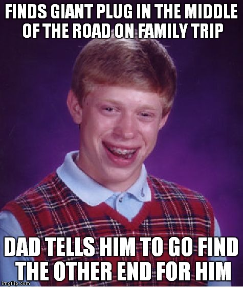 Bad Luck Brian Meme | FINDS GIANT PLUG IN THE MIDDLE OF THE ROAD ON FAMILY TRIP DAD TELLS HIM TO GO FIND THE OTHER END FOR HIM | image tagged in memes,bad luck brian | made w/ Imgflip meme maker
