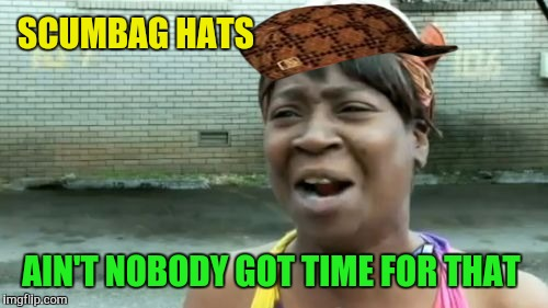 Aint Nobody Got Time For That Meme | SCUMBAG HATS AIN'T NOBODY GOT TIME FOR THAT | image tagged in memes,aint nobody got time for that,scumbag | made w/ Imgflip meme maker