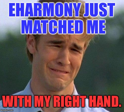 EHARMONY JUST MATCHED ME WITH MY RIGHT HAND. | image tagged in first world problems,first day on the internet kid,memes,funny,bad luck,dating | made w/ Imgflip meme maker