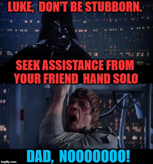 Darth can be a MEAN dad at times! | LUKE,  DON'T BE STUBBORN. DAD,  NOOOOOOO! SEEK ASSISTANCE FROM YOUR FRIEND  HAND SOLO | image tagged in memes,star wars no | made w/ Imgflip meme maker